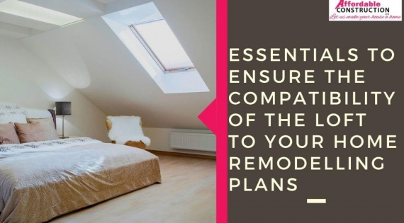 Essentials to Ensure the Compatibility of the Loft to Your Home Remodelling Plans